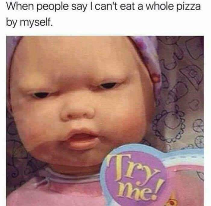 Face - When people say I can't eat a whole pizza by myself. me!