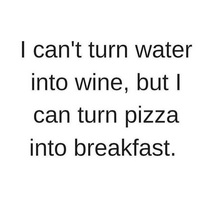 Text - I can't turn water into wine, but I can turn pizza into breakfast.