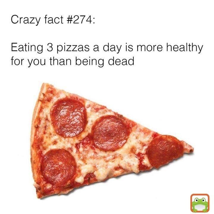 Food - Crazy fact #274: Eating 3 pizzas a day is more healthy for you than being dead