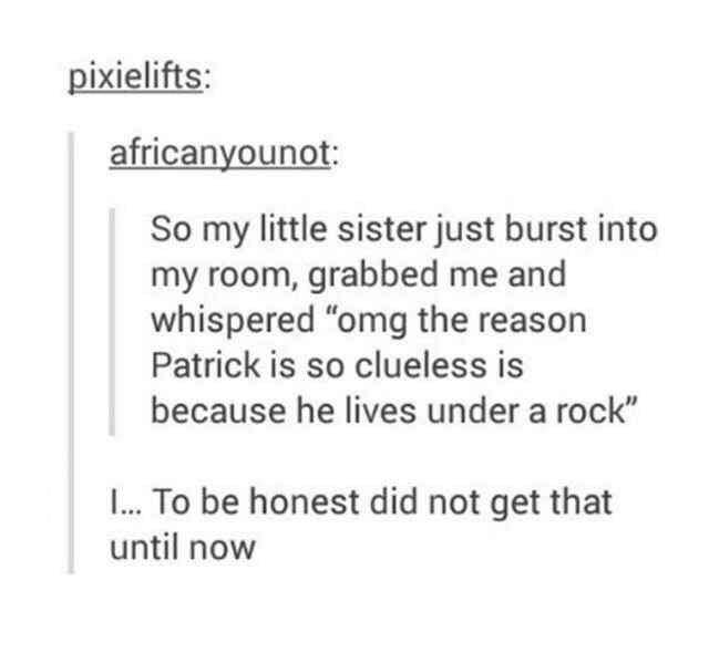 "Tumblr post that reads, ""So my little sister just burst into my room, grabbed me and whispered, 'Omg the reason Patrick is so clueless is because he lives under a rock'"""