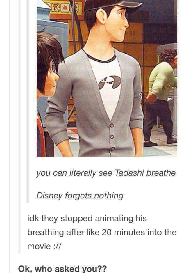 meme - Outerwear - you can literally see Tadashi breathe Disney forgets nothing idk they stopped animating his breathing after like 20 minutes into the movie // Ok, who asked you??