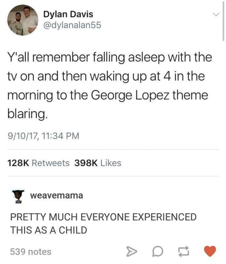 meme - Text - Dylan Davis @dylanalan55 Y'all remember falling asleep with the tv on and then waking up at 4 in the morning to the George Lopez theme blaring. 9/10/17, 11:34 PM 128K Retweets 398K Likes weavemama PRETTY MUCH EVERYONE EXPERIENCED THIS AS A CHILD 539 notes A