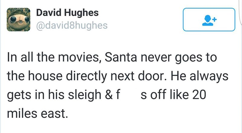 meme - Text - David Hughes @david8hughes In all the movies, Santa never goes to the house directly next door. He always s off like 20 gets in his sleigh & f miles east.