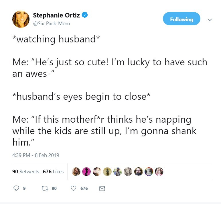 """Text - Stephanie Ortiz Following @Six_Pack_Mom *watching husband* Me: """"He's just so cute! I'm lucky to have such an awes-"""" *husband's eyes begin to close* Me: """"If this motherf*r thinks he's napping while the kids are still up, I'm gonna shank him."""" 4:39 PM - 8 Feb 2019 90 Retweets 676 Likes t 90 676"""