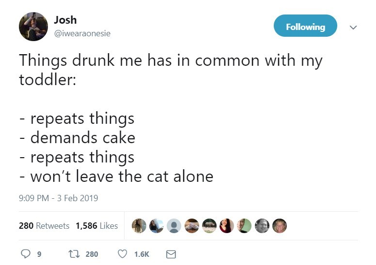 Text - Josh Following @iwearaonesie Things drunk me has in common with my toddler: - repeats things - demands cake -repeats things - won't leave the cat alone 9:09 PM -3 Feb 2019 280 Retweets 1,586 Likes t 280 9 1.6K