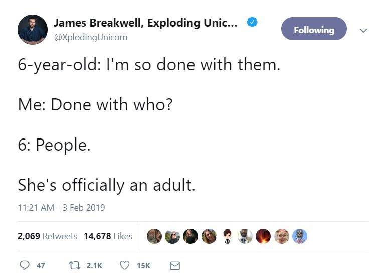 Text - James Breakwell, Exploding Unic... Following @XplodingUnicorn 6-year-old: I'm so done with them. Me: Done with who? 6: People. She's officially an adult. 11:21 AM 3 Feb 2019 2,069 Retweets 14,678 Likes t2.1K 47 15K
