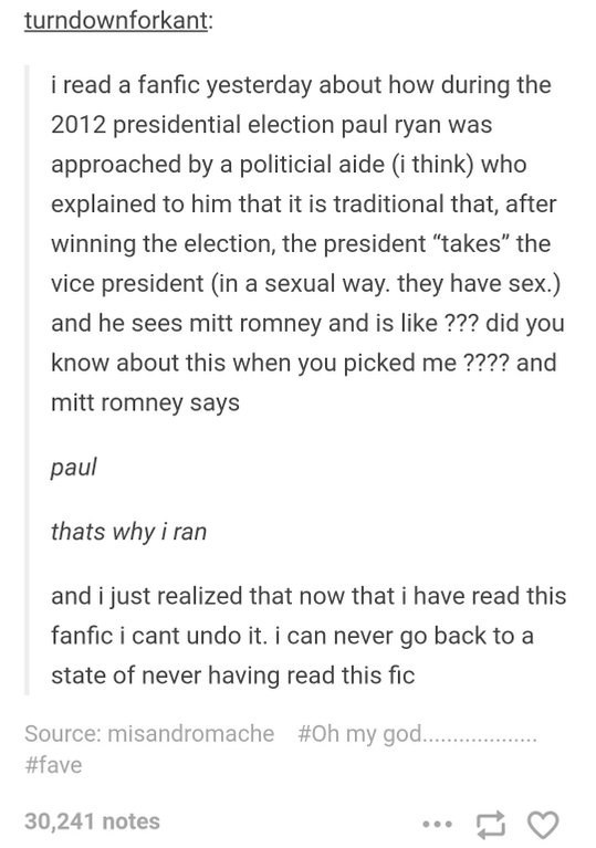 """tumblr post presidential fanfiction i read a fanfic yesterday about how during the 2012 presidential election paul ryan was approached by a politicial aide (i think) who explained to him that it is traditional that, after winning the election, the president """"takes"""" the vice president (in a sexual way. they have sex.) and he sees mitt romney and is like ??? did you know about this when you picked me ???? and mitt romney says paul thats why i ran an"""