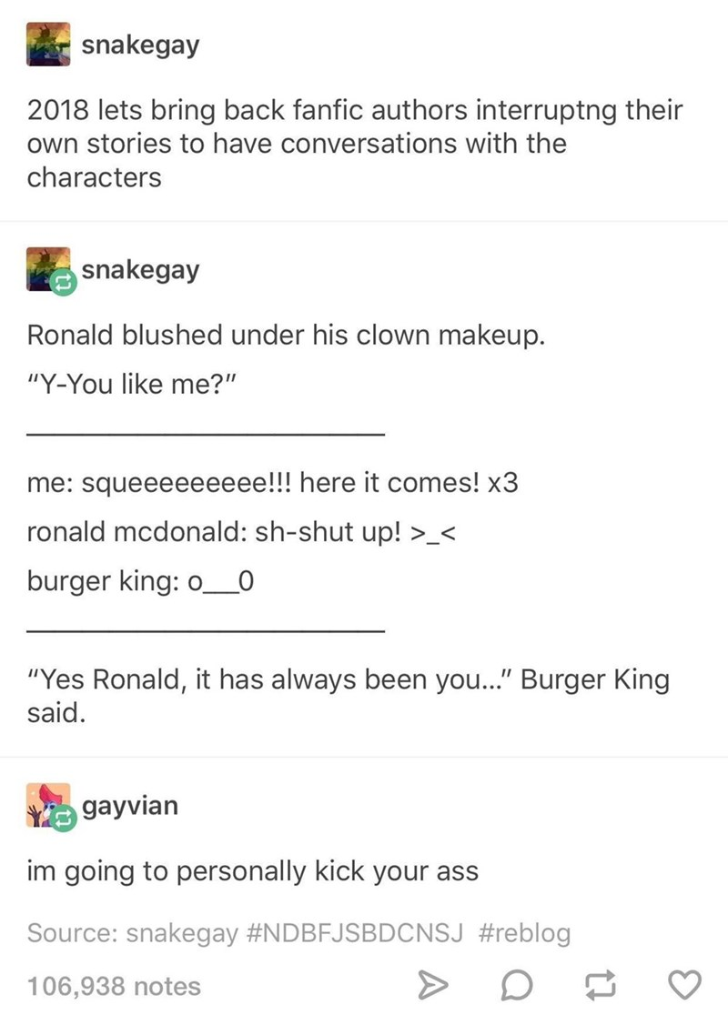 """tumblr post presidential fanfiction lets bring back fanfic authors interruptng their own stories to have conversations with the characters snakegay Ronald blushed under his clown makeup. """"Y-You like me?"""" me: squeeeeeeeee!!! here it comes! x3 ronald mcdonald: sh-shut up! >_< burger king: o_0 """"Yes Ronald, it has always been you..."""" Burger King said. gayvian im going to personally kick your ass Source:"""