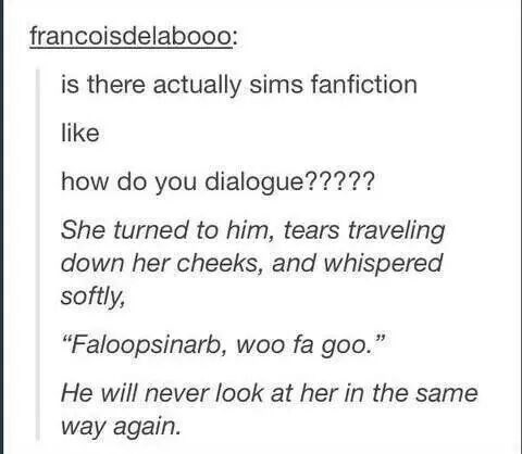 """tumblr post presidential fanfiction is there actually sims fanfiction like how do you dialogue????? She turned to him, tears traveling down her cheeks, and whispered softly, """"Faloopsinarb, woo fa goo. He will never look at her in the same way again."""