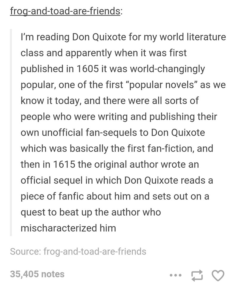 """tumblr post presidential fanficti I'm reading Don Quixote for my world literature class and apparently when it was first published in 1605 it was world-changingly popular, one of the first """"popular novels"""" as we know it today, and there were all sorts of people who were writing and publishing their own unofficial fan-sequels to Don Quixote which was basically the first fan-fiction, and then in 1615 the original author wrote an official sequel in which Don Quixote reads a piece of fanfic about hi"""