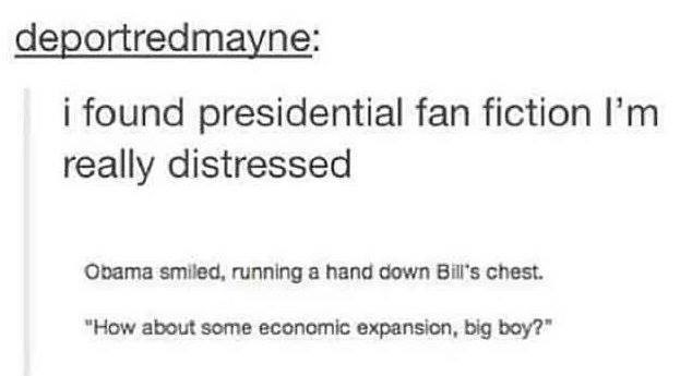 tumblr post presidential fanfiction i found presidential fan fiction I'm really distressed Obama smiled, running a hand down Bill's chest.