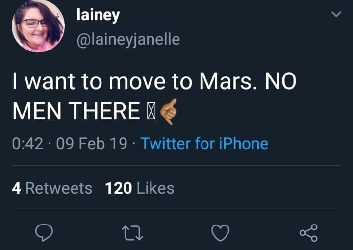 Text - lainey @laineyjanelle Iwant to move to Mars. NO MEN THERE 0:42 09 Feb 19 Twitter for iPhone 4 Retweets 120 Likes