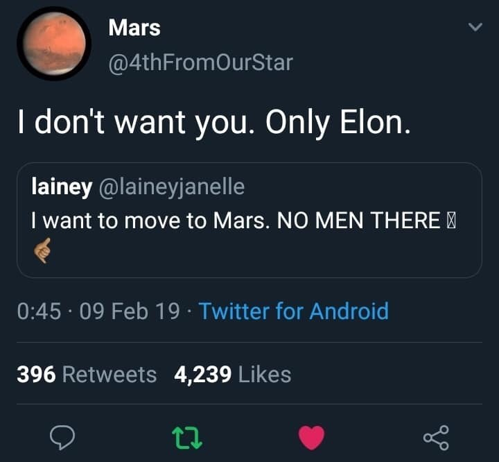 Text - Mars @4thFromOurStar I don't want you. Only Elon. lainey @laineyjanelle I want to move to Mars. NO MEN THERE 0:45 09 Feb 19 Twitter for Android 396 Retweets 4,239 Likes