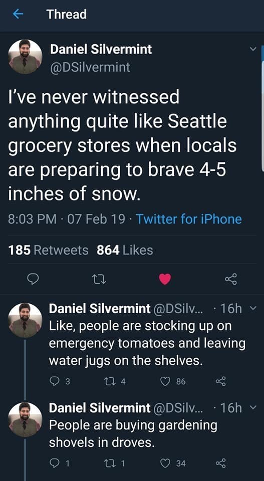 twitter thread seattle snow storm I've never witnessed anything quite like Seattle grocery stores when locals are preparing to brave 4-5 inches of snow. Like, people are stocking up on emergency tomatoes and leaving water jugs on the shelves. People are buying gardening shovels in droves.