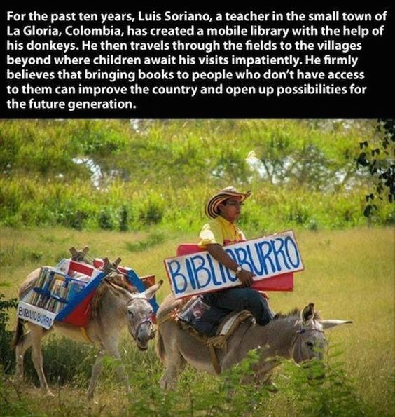 wholesome meme - Adaptation - For the past ten years, Luis Soriano, a teacher in the small town of La Gloria, Colombia, has created a mobile library with the help of his donkeys. He then travels through the fields to the villages beyond where children await his visits impatiently. He firmly believes that bringing books to people who don't have access to them can improve the country and open up possibilities for the future generation BBIORURRO