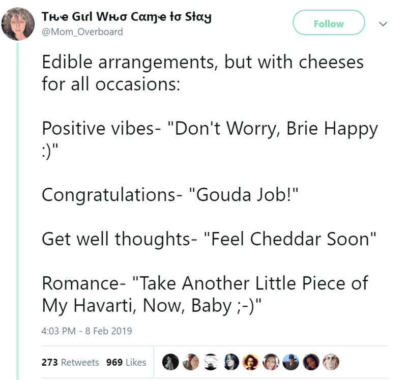 """Text - THe Gurl WHo Came to Stay Follow @Mom_Overboard Edible arrangements, but with cheeses for all occasions: Positive vibes- """"Don't Worry, Brie Happy :)"""" Congratulations- """"Gouda Job!"""" Get well thoughts- """"Feel Cheddar Soon"""" Romance- """"Take Another Little Piece of My Havarti, Now, Baby ;-)"""" 4:03 PM 8 Feb 2019 273 Retweets 969 Likes"""