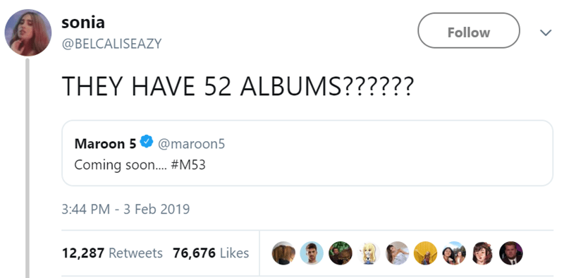 Text - sonia Follow @BELCALISEAZY THEY HAVE 52 ALBUMS?????? Maroon 5 @maroon5 Coming soon.... #M53 3:44 PM -3 Feb 2019 12,287 Retweets 76,676 Likes