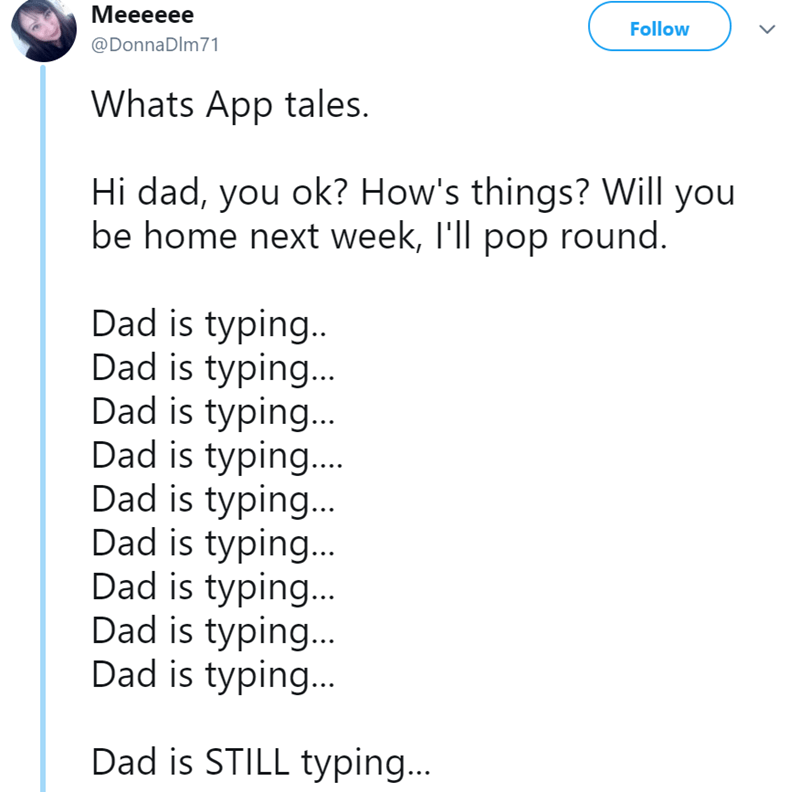 Text - Мееееее Follow @DonnaDlm71 Whats App tales. Hi dad, you ok? How's things? Will you be home next week, I'll pop round. Dad is typing. Dad is typing... Dad is typing... Dad is typing... Dad is typing... Dad is typing... Dad is typing... Dad is typing... Dad is typing... Dad is STILL typing...