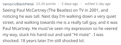 """Text - edited 1 day ago VampiricBlackMetal 13.3k points 2 days ago Seeing Paul McCartney (The Beatles) on TV in 2001, and noticing he was tall. Next day I'm walking down a very quiet street, and walking towards me is a really tall guy, and it was Paul Mcartney. He must've seen my expression so he veered my way, stuck his hand out and said """"Hi mate"""" . I was shocked. 18 years later I'm still shocked lol."""