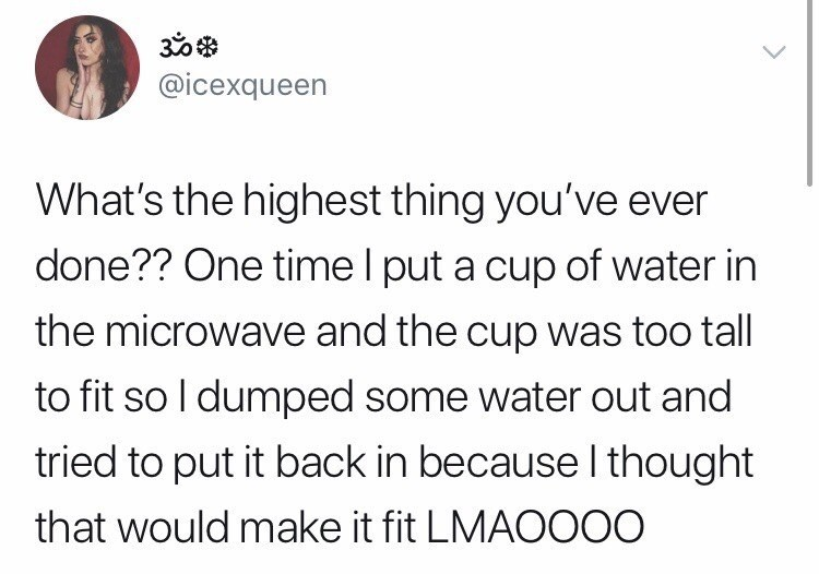 Text - @icexqueen What's the highest thing you've ever done?? One time I put a cup of water in the microwave and the cup was too tall to fit so I dumped some water out and tried to put it back in because I thought that would make it fit LMAOO00