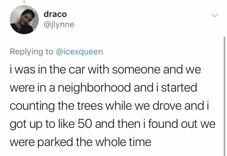 Text - draco @jlynne Replying to @icexqueen i was in the car with someone and we were in a neighborhood and i started counting the trees while we drove and i got up to like 50 and then i found out we were parked the whole time