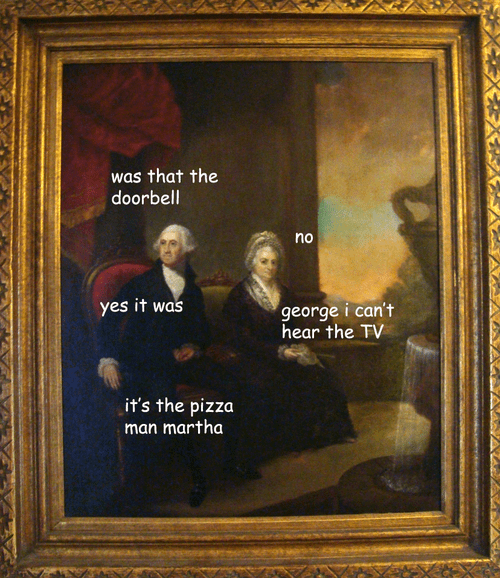 Painting of George Washington sitting next to Martha Washington while looking off into the distance; George wonders if the doorbell rang, and whether it was the pizza guy