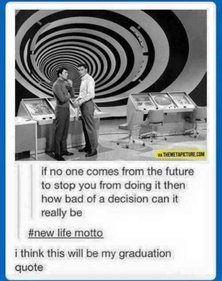 """Tumblr text that reads, """"If no one comes from the future to stop you from doing it then how bad of a decision can it really be;"""" someone comments, """"I think this will be my graduation quote"""""""