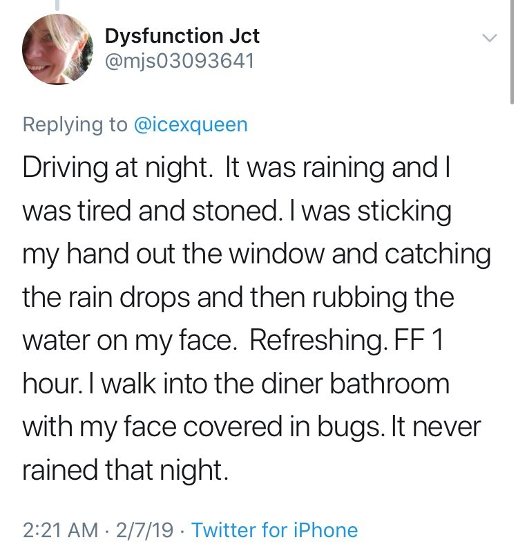 twitter post getting high Driving at night. It was raining and was tired and stoned. I was sticking my hand out the window and catching the rain drops and then rubbing the water on my face. Refreshing. FF1 hour. I walk into the diner bathroom with my face covered in bugs. It never rained that night 2:21 AM 2/7/19 Twitter for iPhone