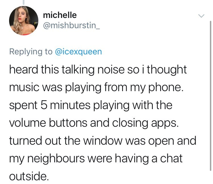 twitter post getting high heard this talking noise so i thought music was playing from my phone. spent 5 minutes playing with the volume buttons and closing apps turned out the window was open and my neighbours were having a chat outside.