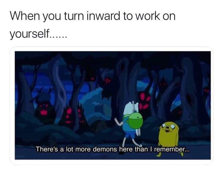 """Caption that reads, """"When you turn inward to work on yourself..."""" above a still of Jake and Finn from Adventure Time walking through a forest; one of them says, """"There's a lot more demons here than I remember"""""""