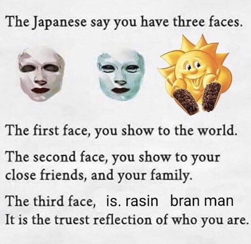 Text - The Japanese say you have three faces. The first face, you show to the world The second face, you show to your close friends, and your family. The third face, is. rasin bran man It is the truest reflection of who you are