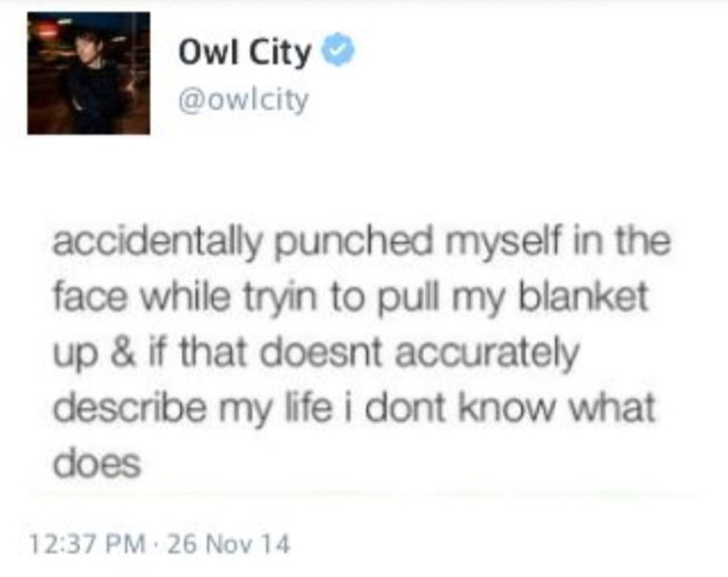 Text - Owl City @owlcity accidentally punched myself in the face while tryin to pull my blanket up & if that doesnt accurately describe my life i dont know what does 12:37 PM 26 Nov 14