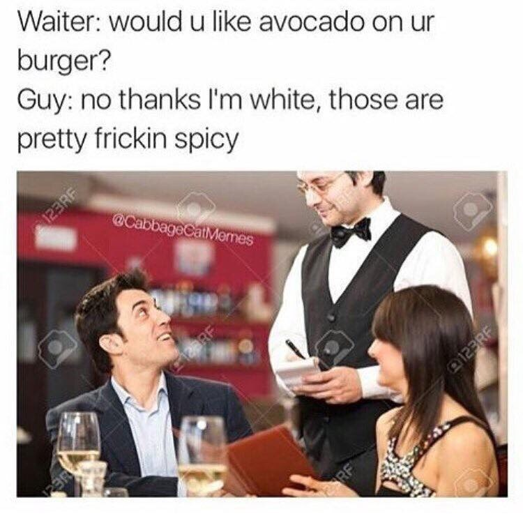 Product - Waiter: would u like avocado on ur burger? Guy: no thanks I'm white, those are pretty frickin spicy 123RF @CabbageCatMemes 2RF 123RF RF