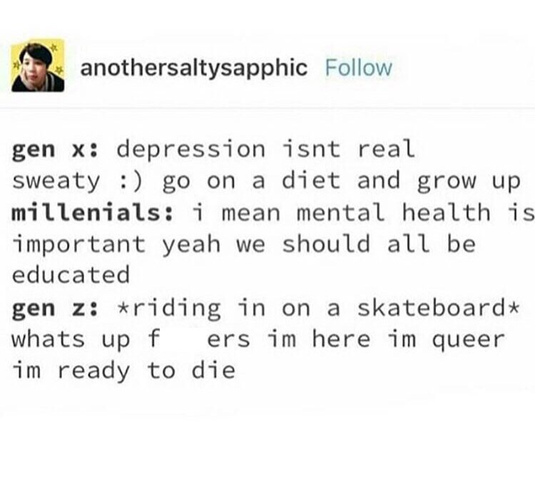 Text - anothersaltysapphic Follow gen x: depression isnt real sweaty ) go on a diet and grow up millenials: i mean mental health is important yeah we should all be educated gen z: *riding in on a skateboard* whats up f im ready to die ers im here im queer