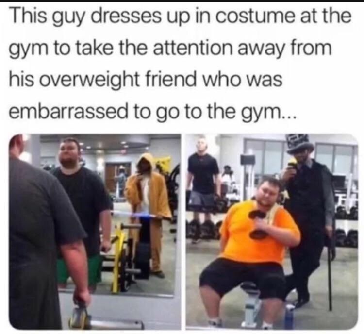 "Caption that reads, ""This guy dresses up in costume at the gym to take the attention away from his overweight friend who was embarrassed to go to the gym"" next to pics of the guy and his friend"