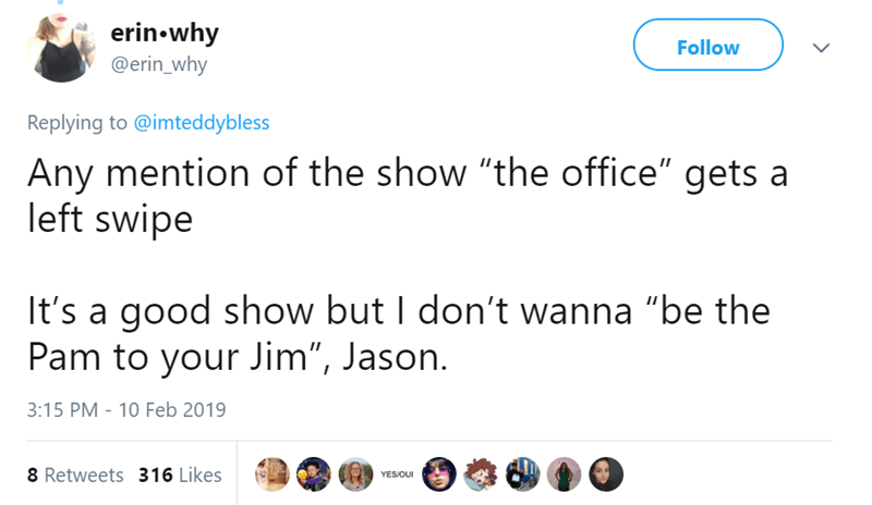"tinder pettiness - Text - erin why @erin_why Follow Replying to @imteddybless Any mention of the show ""the office"" gets a left swipe It's a good show but I don't wanna ""be the Pam to your Jim"", Jason 3:15 PM 10 Feb 2019 8 Retweets 316 Likes YESIOUI >"