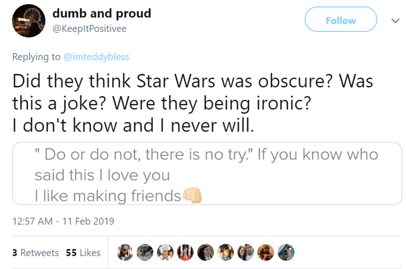 "tinder pettiness - Text - dumb and proud Follow @KeepltPositivee Replying to @imteddybless Did they think Star Wars was obscure? Was this a joke? Were they being ironic? I don't know and I never will. ""Do or do not, there is no try."" If you know who said this I love you like making friends 12:57 AM - 11 Feb 2019 ditri 3 Retweets 55 Likes"