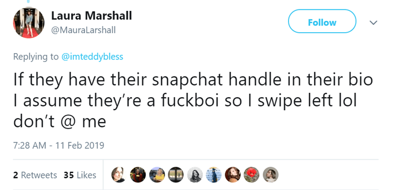 tinder pettiness - Text - Laura Marshall Follow @MauraLarshall Replying to @imteddybless If they have their snapchat handle in their bio I assume they're a fuckboi so I swipe left lol don't @ me 7:28 AM 11 Feb 2019 2 Retweets 35 Likes