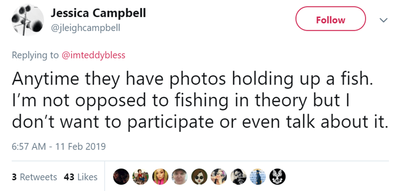 tinder pettiness - Text - Jessica Campbell Follow @jleighcampbell Replying to @imteddybless Anytime they have photos holding up a fish. I'm not opposed to fishing in theory but I don't want to participate or even talk about it. 6:57 AM - 11 Feb 2019 3 Retweets 43 Likes