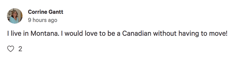 Text - Corrine Gantt 9 hours ago I live in Montana. I would love to be a Canadian without having to move! 2