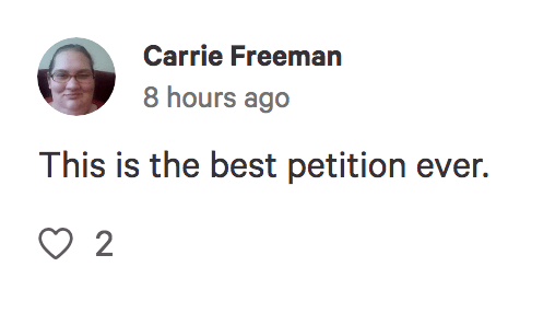 Text - Carrie Freeman 8 hours ago This is the best petition ever. 2
