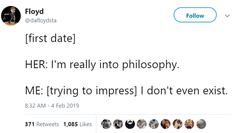 Text - Floyd @dafloydsta Follow first date] HER: I'm really into philosophy. ME: [trying to impress] don't even exist. 8:32 AM 4 Feb 2019 371 Retweets 1,085 Likes FGAZ