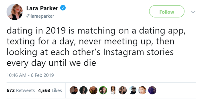 Text - Lara Parker Follow @laraeparker dating in 2019 is matching on a dating app, texting for a day, never meeting up, then looking at each other's Instagram stories every day until we die 10:46 AM - 6 Feb 2019 672 Retweets 4,563 Likes