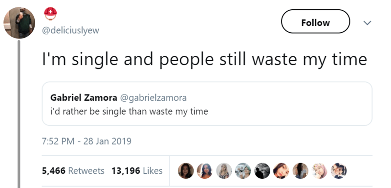 Text - Follow @deliciuslyew I'm single and people still waste my time Gabriel Zamora @gabrielzamora i'd rather be single than waste my time 7:52 PM 28 Jan 2019 5,466 Retweets 13,196 Likes