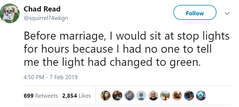 Text - Chad Read Follow @squirrel74wkgn Before marriage, I would sit at stop lights for hours because I had no one to tell me the light had changed to green. 4:50 PM - 7 Feb 2019 699 Retweets 2,854 Likes