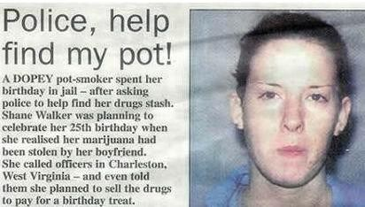 Face - Police, help find my pot! A DOPEY pot-smoker spent her birthday in jail - after asking police to help find her drugs stash. Shane Walker was planning to celebrate her 25th birthday when she realised her marijuana had been stolen by her boyfriend. She called officers in Charleston. West Virginia - and even told them she planned to sell the drugs to pay for a birthday treat.