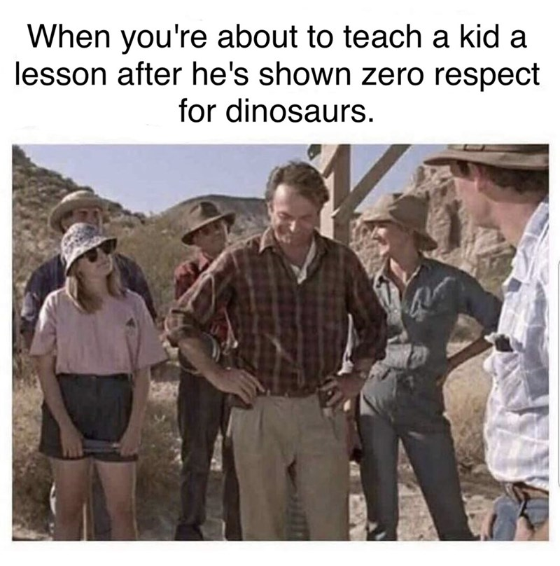 Adaptation - When you're about to teach a kid a lesson after he's shown zero respect for dinosaurs.