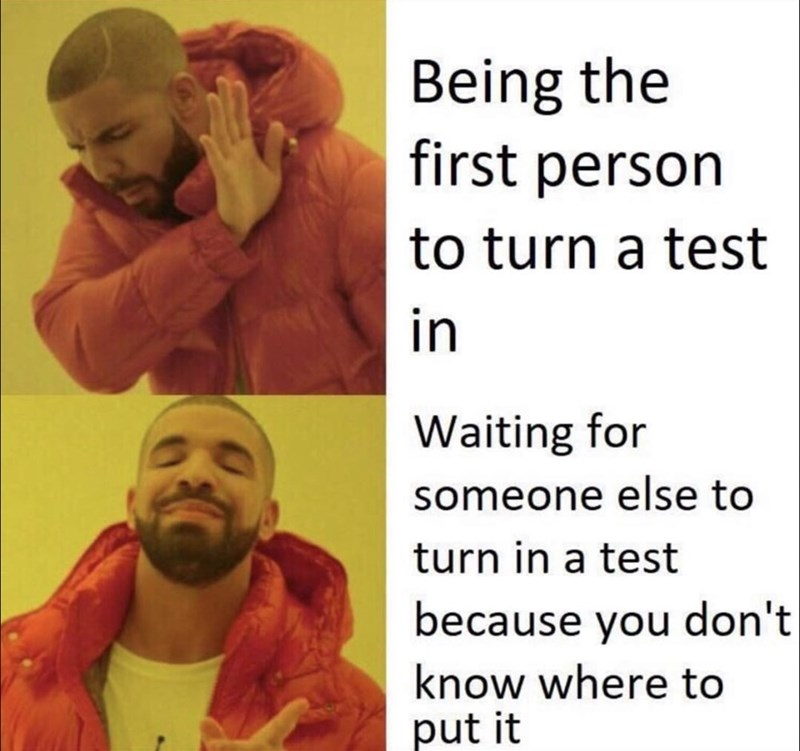 Text - Being the first person to turn a test in Waiting for someone else to turn in a test because you don't| know where to put it