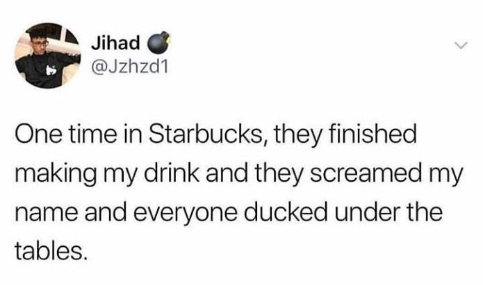 Text - Jihad @Jzhzd1 One time in Starbucks, they finished making my drink and they screamed my name and everyone ducked under the tables.