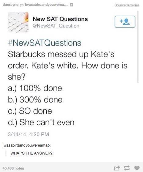 Text - danrayne iwasabirdandyouwerea... Source: luxeries New SAT Questions @NewSAT Question #NewSATQuestions Starbucks messed up Kate's order. Kate's white. How done is she? a.) 100% done b.) 300% done c.) SO done d.) She can't even 3/14/14, 4:20 PM iwasabirdandyouwereamap: WHAT'S THE ANSWER?! 45,436 notes